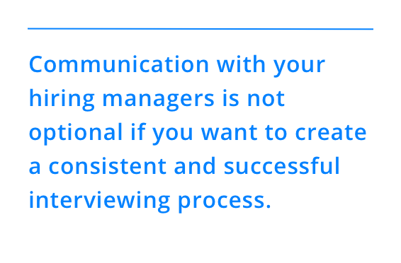 Communication with your hiring managers is not optional if you want to create a consistent and successful interviewing process.