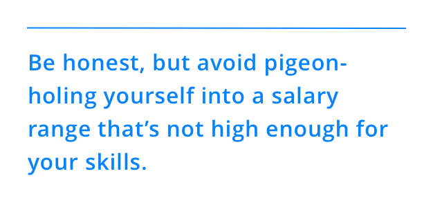 Be honest, but avoid pigeon-holing yourself into a salary range that's not high enough for your skills.