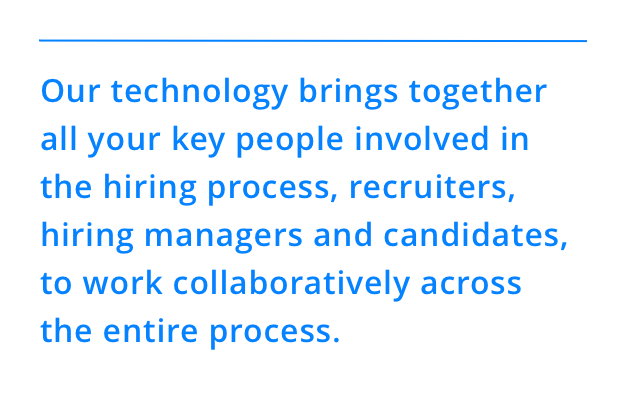 Our technology brings together all your key people involved in the hiring process, recruiters, hiring managers and candidates, to work collaboratively across the entire process.