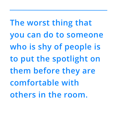 The worst thing that you can do to someone who is shy of people is to put the spotlight on them before they are comfortable with others in the room.
