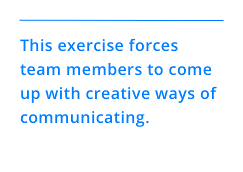 This exercise forces team members to come up with creative ways of communicating.