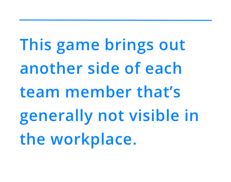 This game brings out another side of each team member that's generally not visible in the workplace.