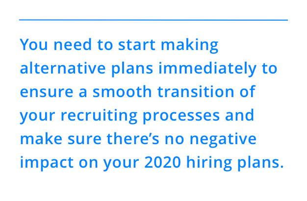 You need to start making alternative plans immediately to ensure a smooth transition of your recruiting processes and make sure there's no negative impact on your 2020 hiring plans.