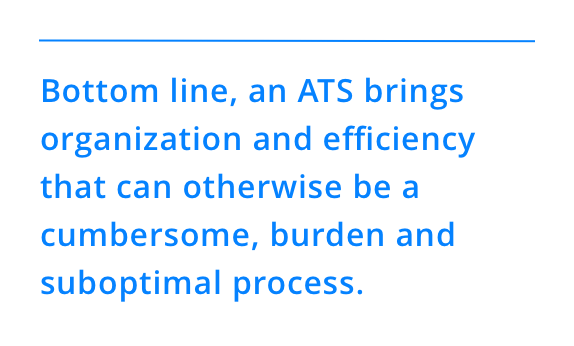 Bottom line, an ATS brings organization and efficiency that can otherwise be a cumbersome, burden and suboptimal process.