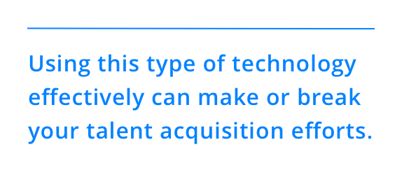 Using this type of technology effectively can make or break your talent acquisition efforts.